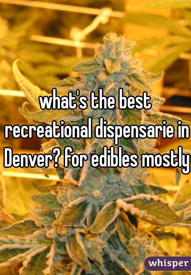what's the best recreational dispensarie in Denver? for edibles mostly
