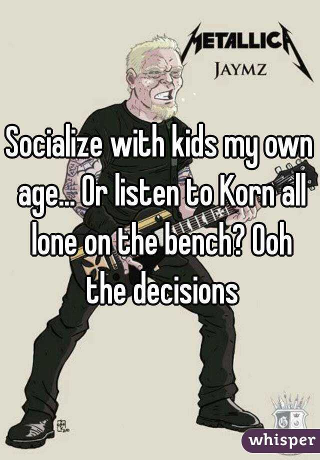 Socialize with kids my own age... Or listen to Korn all lone on the bench? Ooh the decisions
