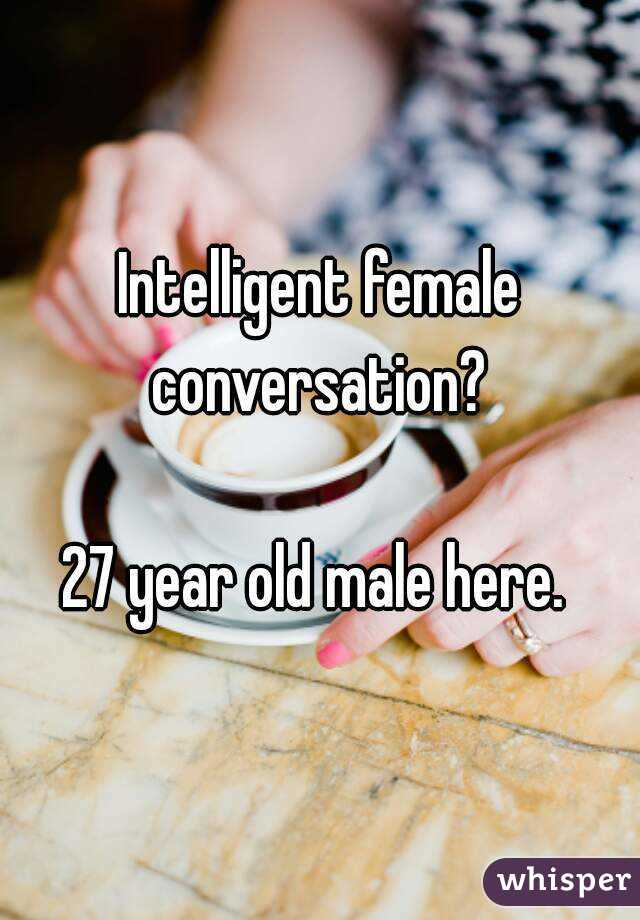 Intelligent female conversation?   27 year old male here.