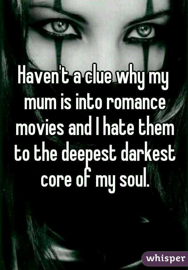 Haven't a clue why my mum is into romance movies and I hate them to the deepest darkest core of my soul.