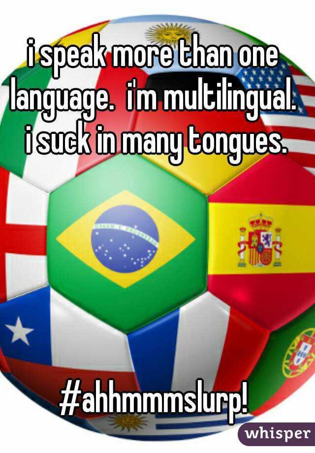 i speak more than one language.  i'm multilingual.  i suck in many tongues.      #ahhmmmslurp!