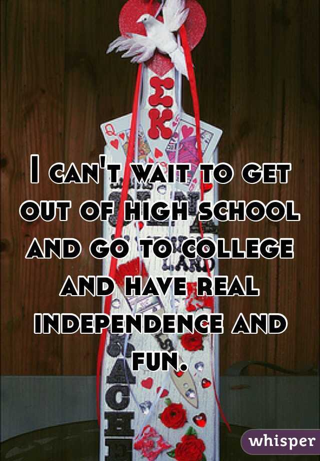 I can't wait to get out of high school and go to college and have real independence and fun.