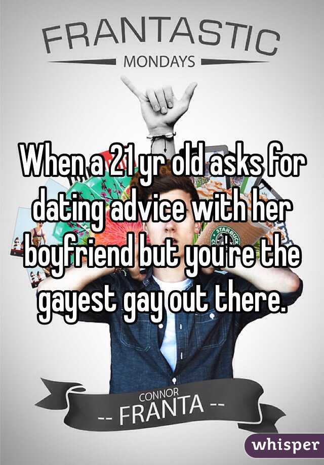 When a 21 yr old asks for dating advice with her boyfriend but you're the gayest gay out there.