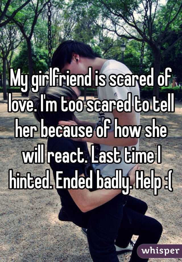 My girlfriend is scared of love. I'm too scared to tell her because of how she will react. Last time I hinted. Ended badly. Help :(