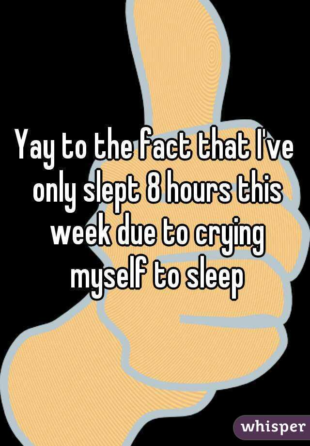 Yay to the fact that I've only slept 8 hours this week due to crying myself to sleep