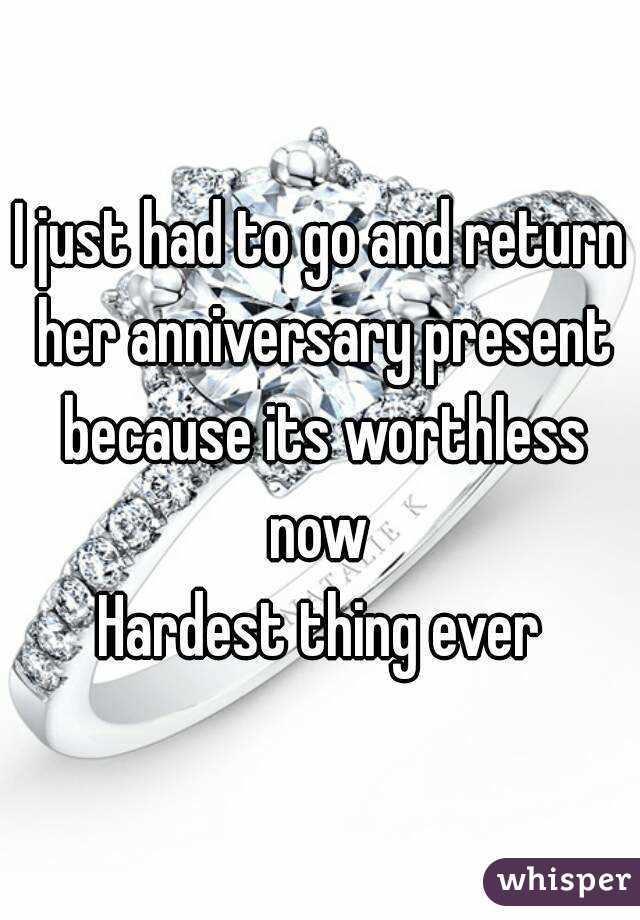 I just had to go and return her anniversary present because its worthless now  Hardest thing ever