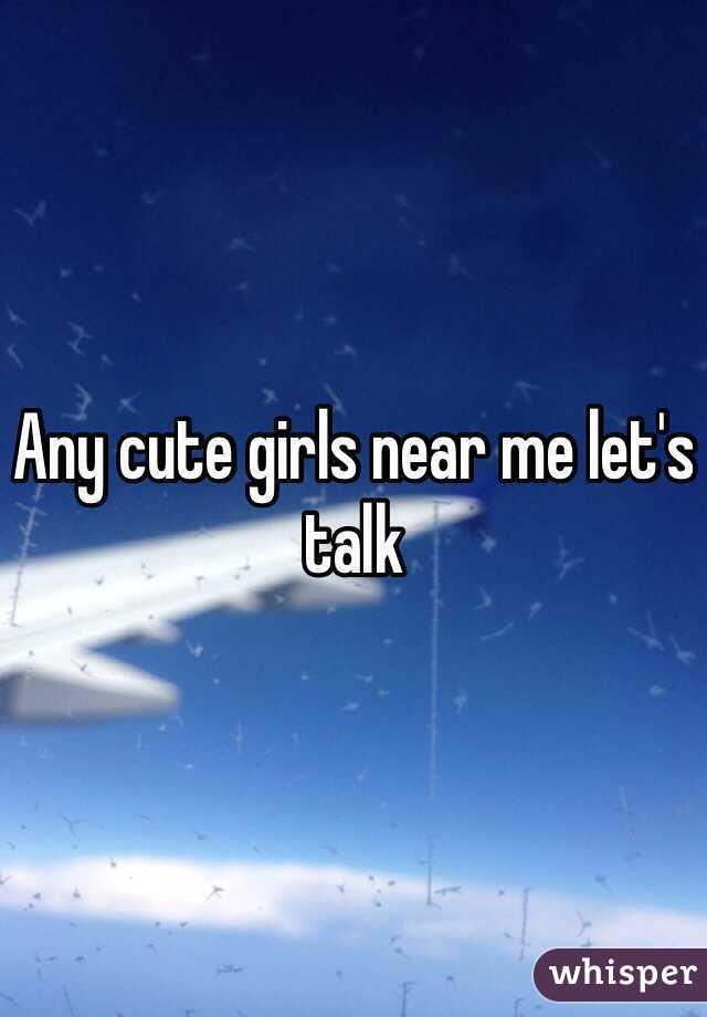 Any cute girls near me let's talk