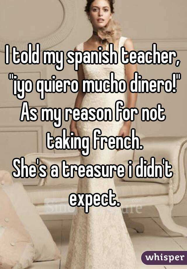 """I told my spanish teacher, """"¡yo quiero mucho dinero!"""" As my reason for not taking french. She's a treasure i didn't expect."""