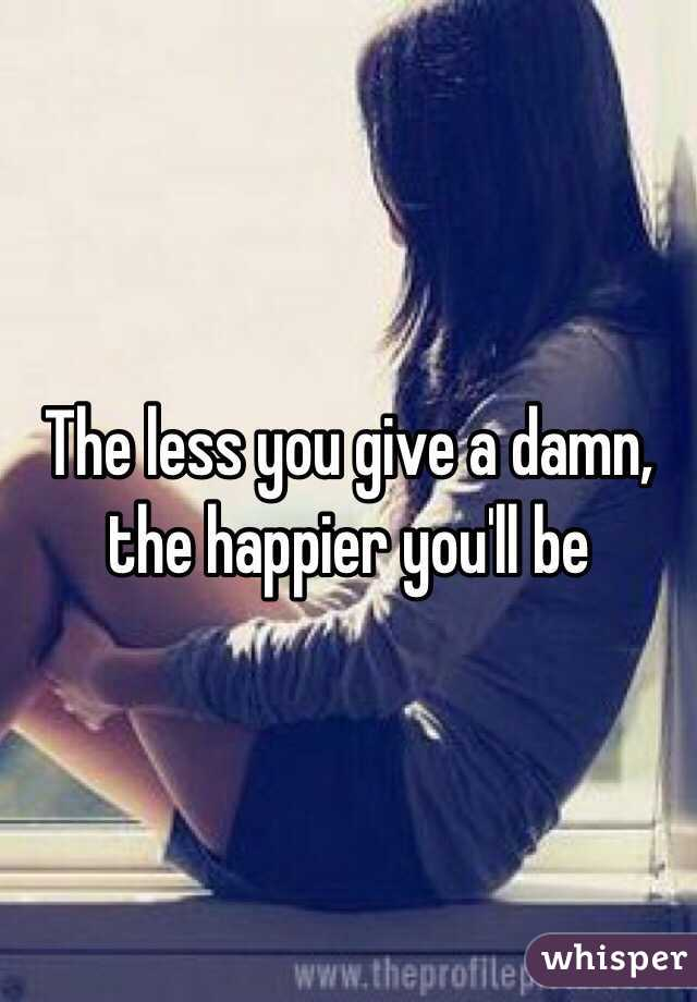 The less you give a damn, the happier you'll be
