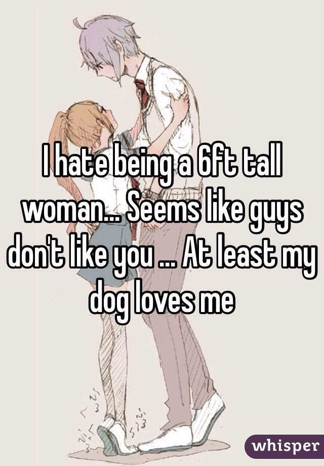 I hate being a 6ft tall woman... Seems like guys don't like you ... At least my dog loves me