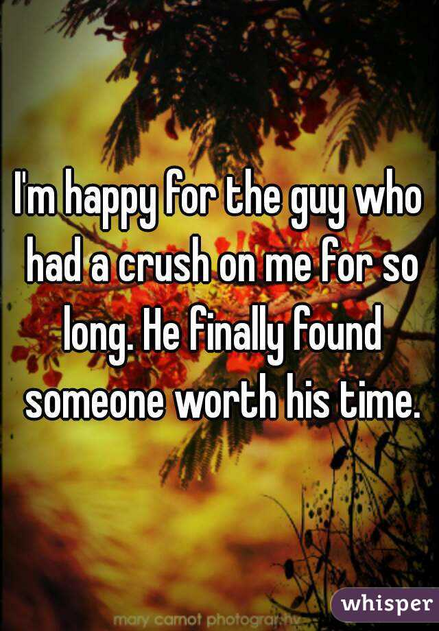 I'm happy for the guy who had a crush on me for so long. He finally found someone worth his time.