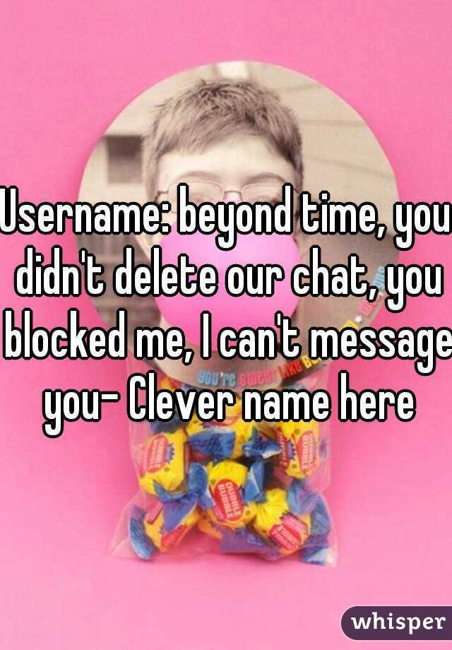 Username: beyond time, you didn't delete our chat, you blocked me, I can't message you- Clever name here