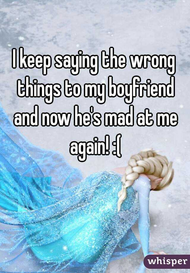 I keep saying the wrong things to my boyfriend and now he's mad at me again! :(