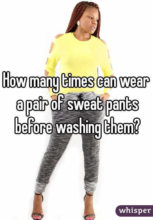 How many times can wear a pair of sweat pants before washing them?