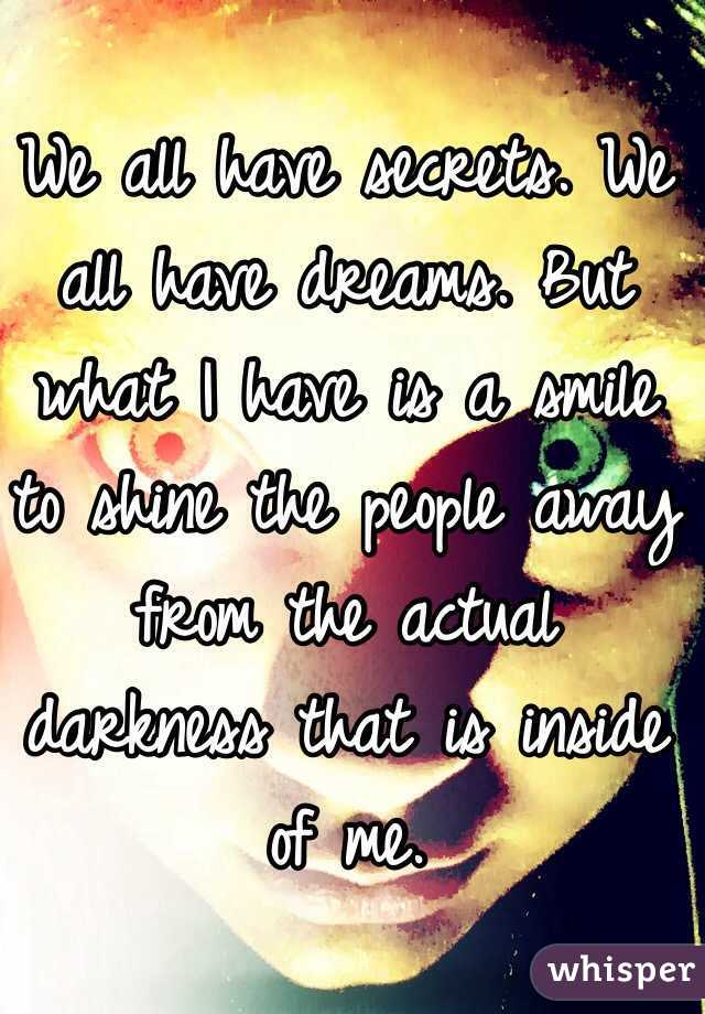 We all have secrets. We all have dreams. But what I have is a smile to shine the people away from the actual darkness that is inside of me.