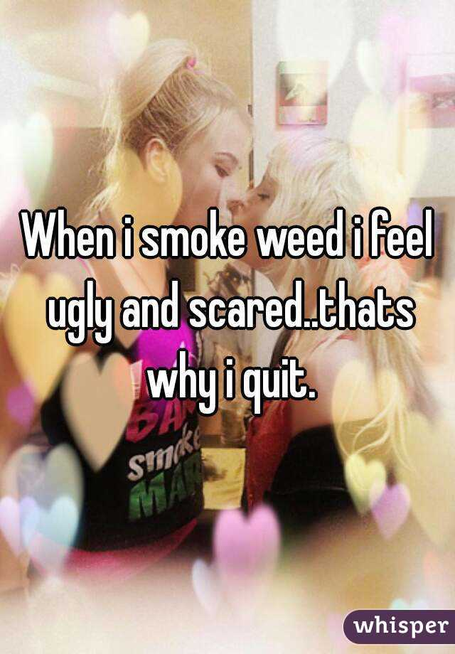 When i smoke weed i feel ugly and scared..thats why i quit.