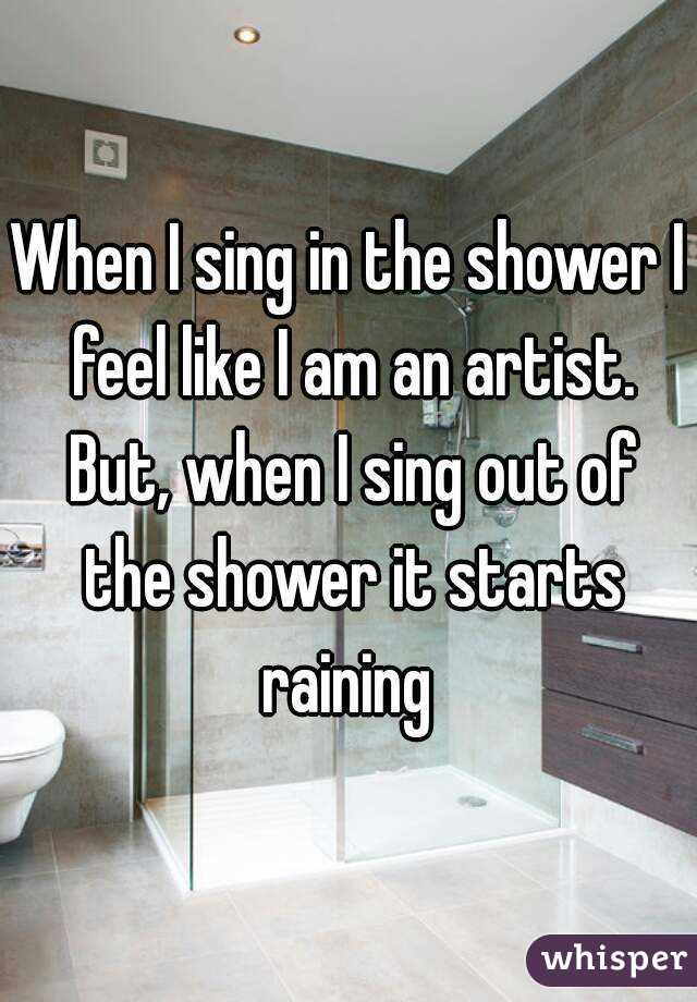 When I sing in the shower I feel like I am an artist. But, when I sing out of the shower it starts raining