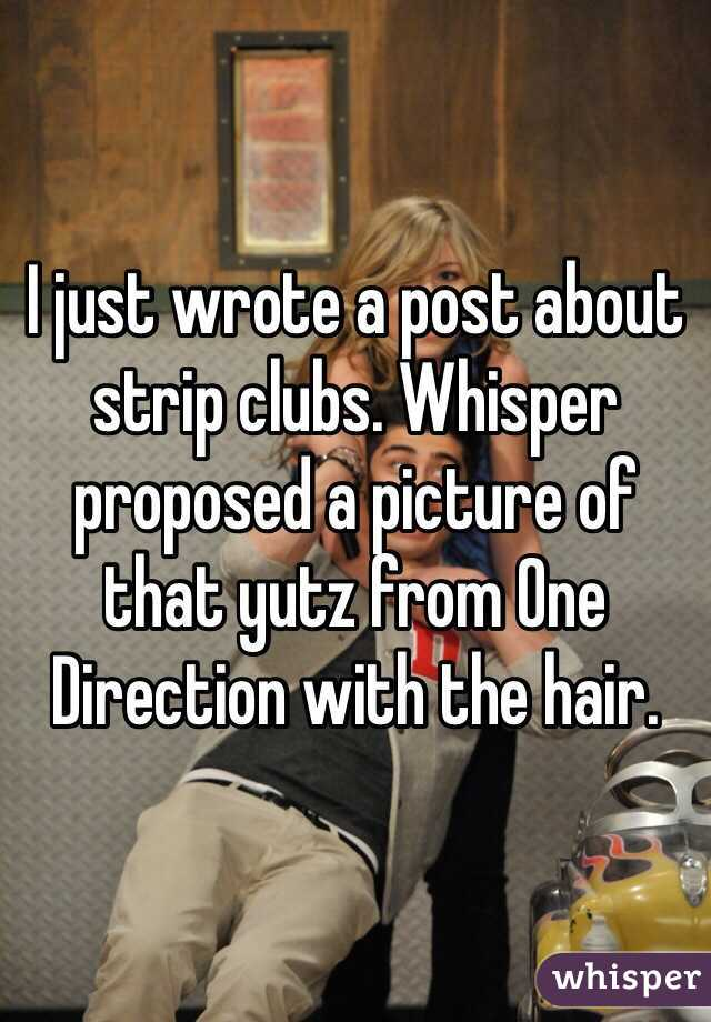 I just wrote a post about strip clubs. Whisper proposed a picture of that yutz from One Direction with the hair.