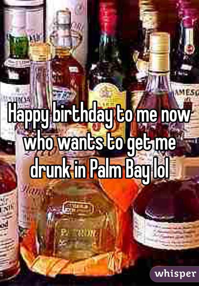 Happy birthday to me now who wants to get me drunk in Palm Bay lol