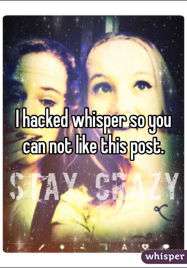 I hacked whisper so you can not like this post.