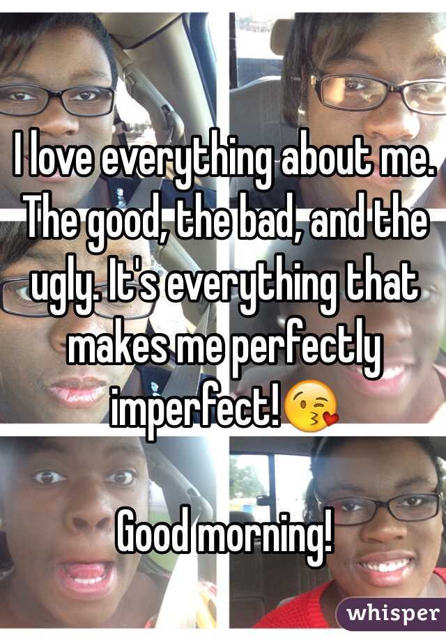 I love everything about me. The good, the bad, and the ugly. It's everything that makes me perfectly imperfect!😘   Good morning!