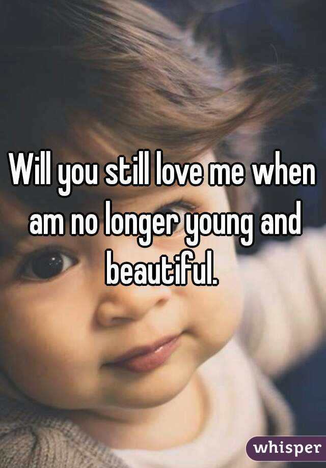 Will you still love me when am no longer young and beautiful.