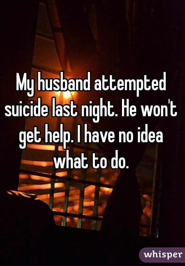 My husband attempted suicide last night. He won't get help. I have no idea what to do.