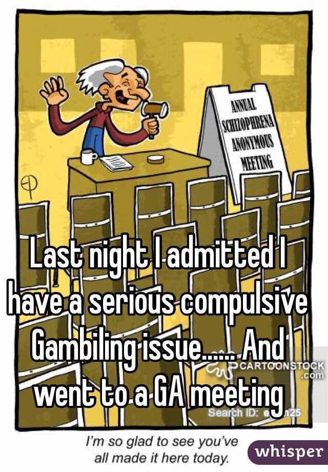 Last night I admitted I have a serious compulsive Gambiling issue...... And went to a GA meeting