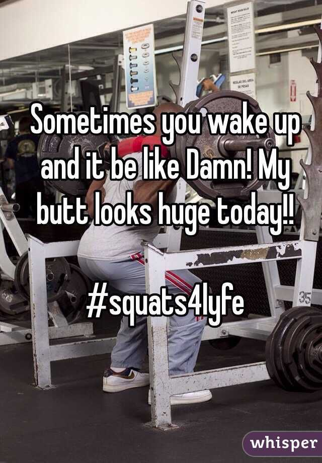 Sometimes you wake up and it be like Damn! My butt looks huge today!!  #squats4lyfe