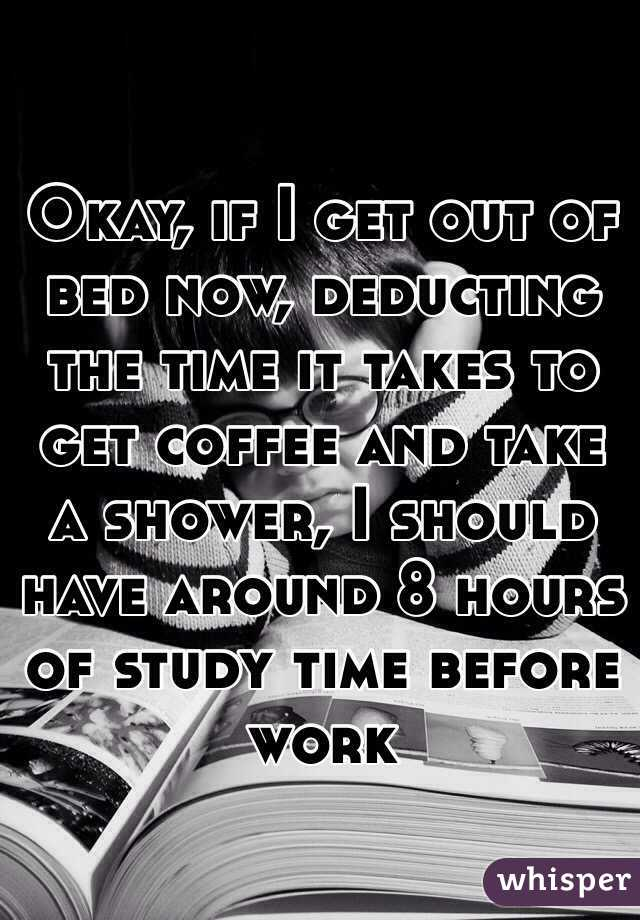 Okay, if I get out of bed now, deducting the time it takes to get coffee and take a shower, I should have around 8 hours of study time before work