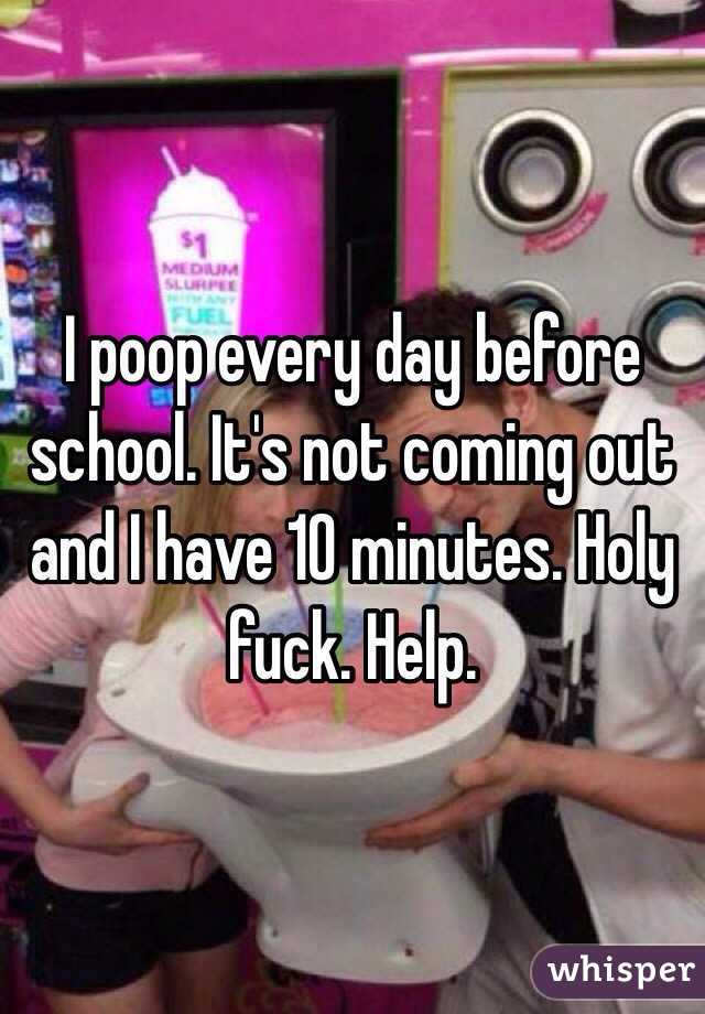 I poop every day before school. It's not coming out and I have 10 minutes. Holy fuck. Help.