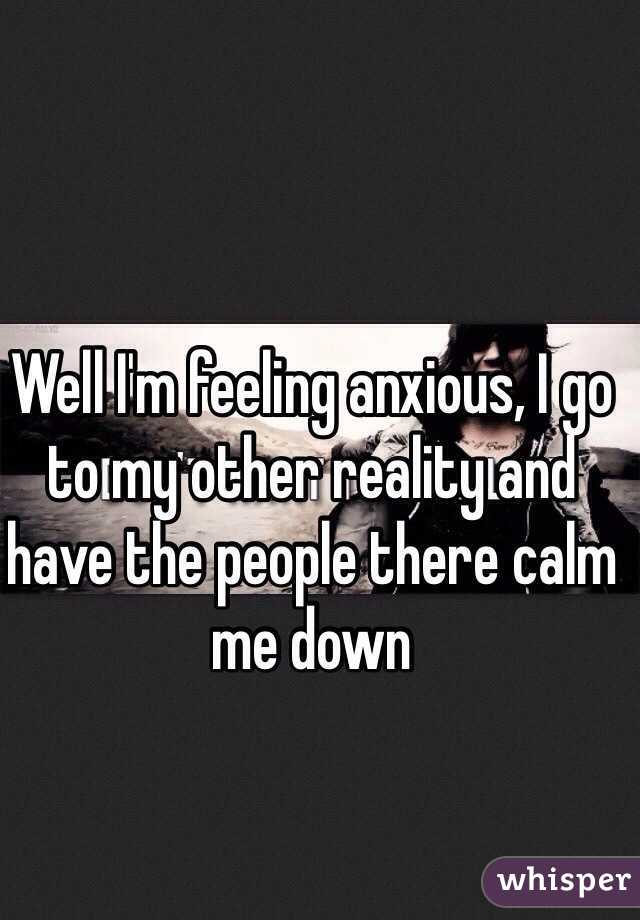 Well I'm feeling anxious, I go to my other reality and have the people there calm me down