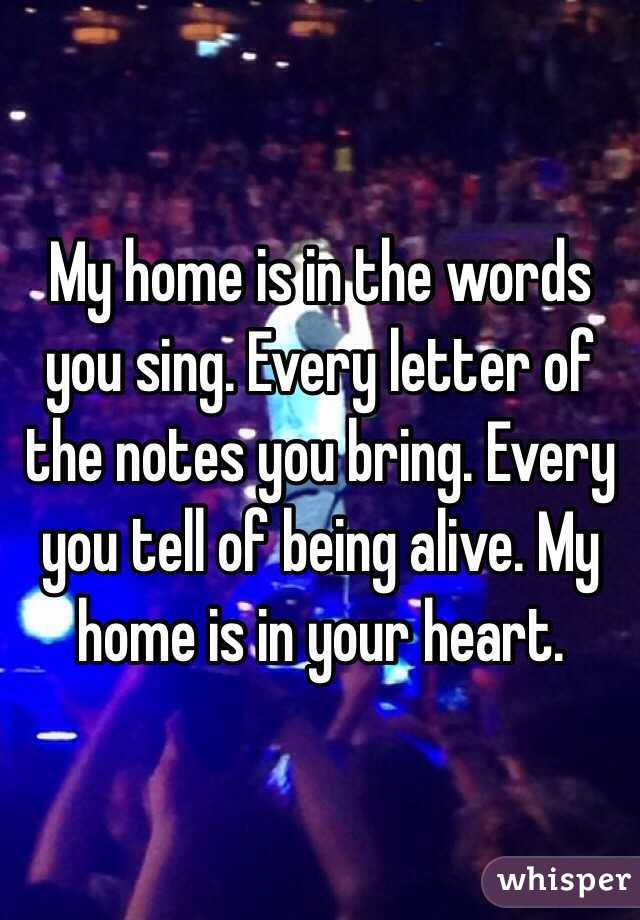 My home is in the words you sing. Every letter of the notes you bring. Every you tell of being alive. My home is in your heart.
