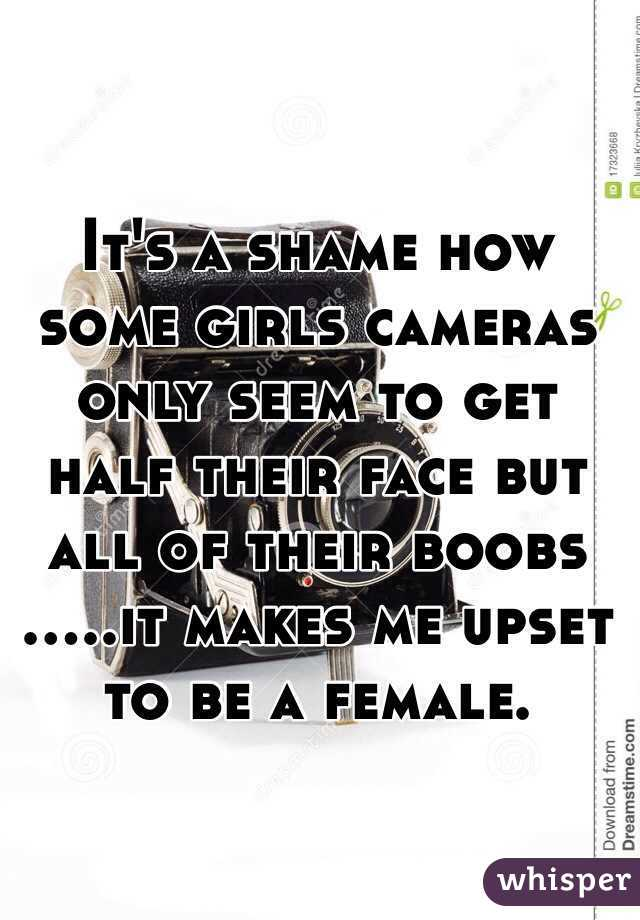 It's a shame how some girls cameras only seem to get half their face but all of their boobs .....it makes me upset to be a female.