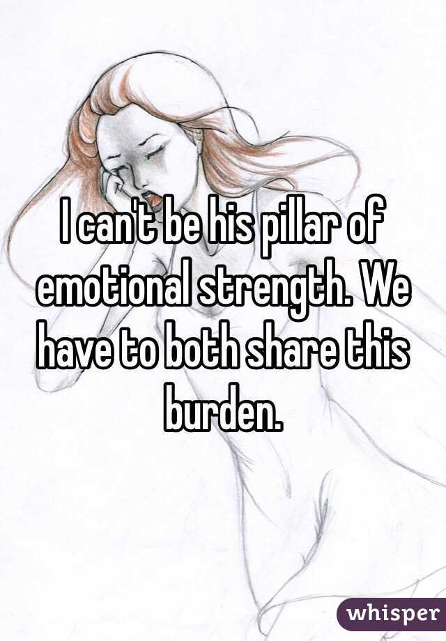 I can't be his pillar of emotional strength. We have to both share this burden.