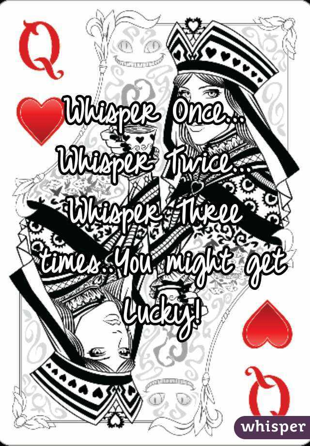 Whisper Once... Whisper Twice... Whisper Three times..You might get Lucky!