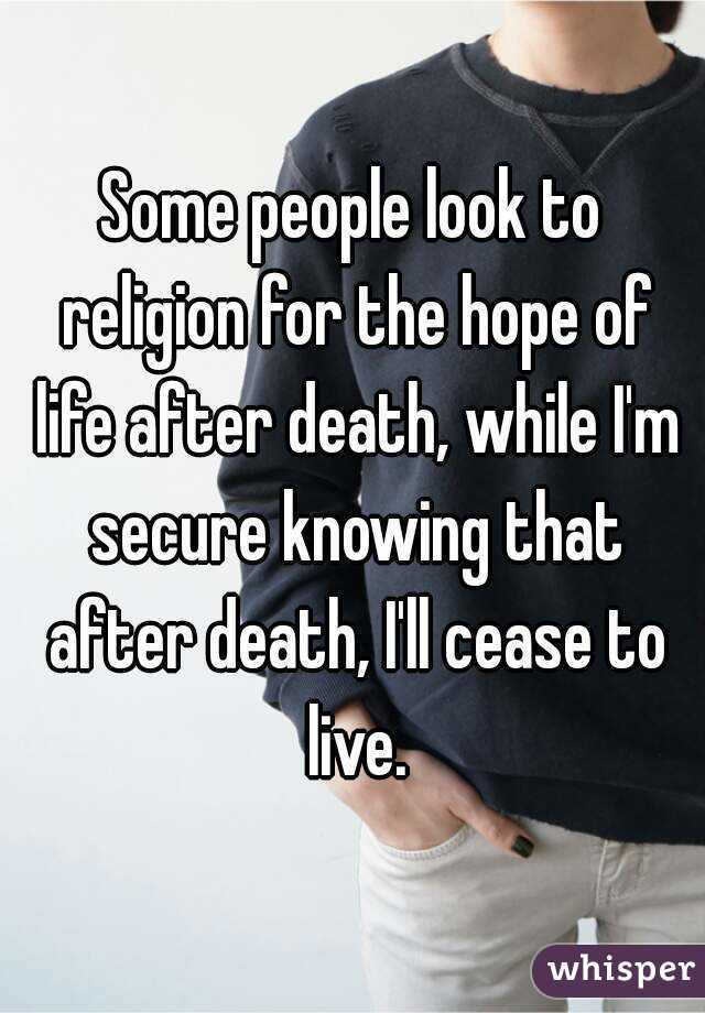 Some people look to religion for the hope of life after death, while I'm secure knowing that after death, I'll cease to live.