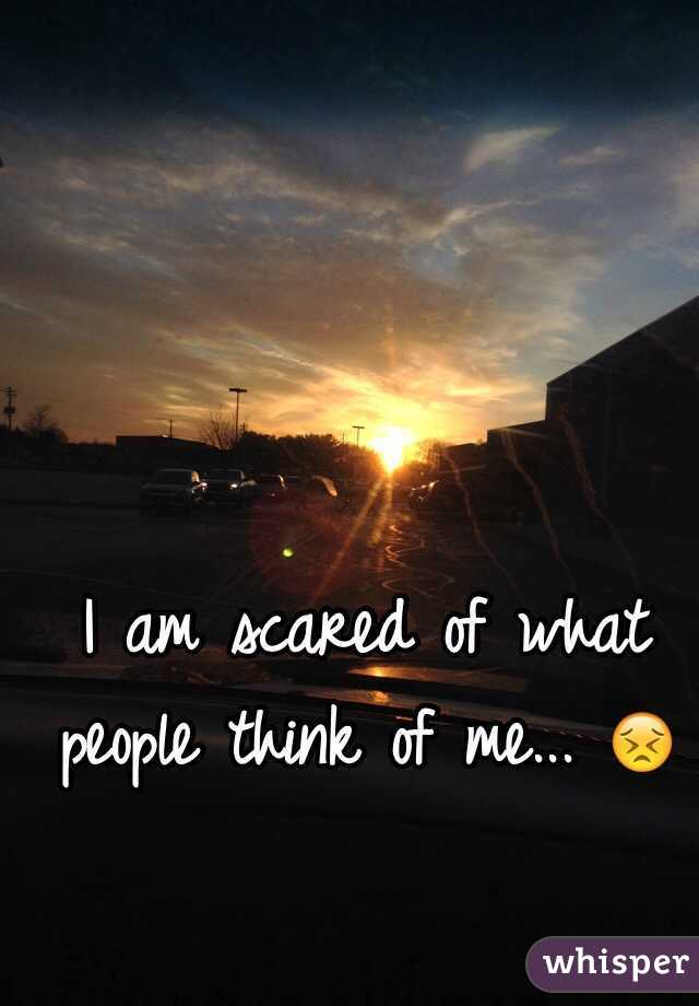 I am scared of what people think of me... 😣