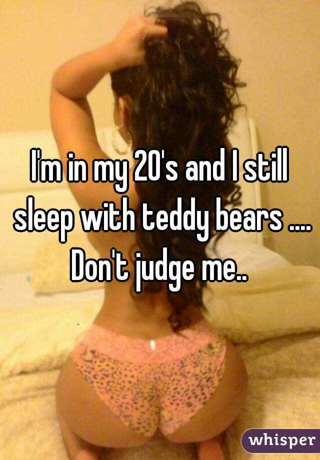 I'm in my 20's and I still sleep with teddy bears .... Don't judge me..