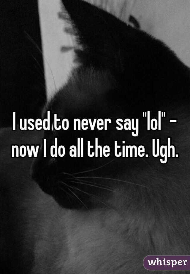 """I used to never say """"lol"""" - now I do all the time. Ugh."""