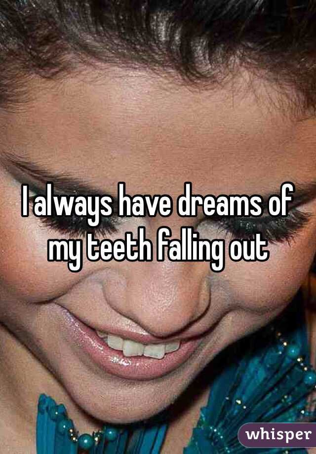 I always have dreams of my teeth falling out