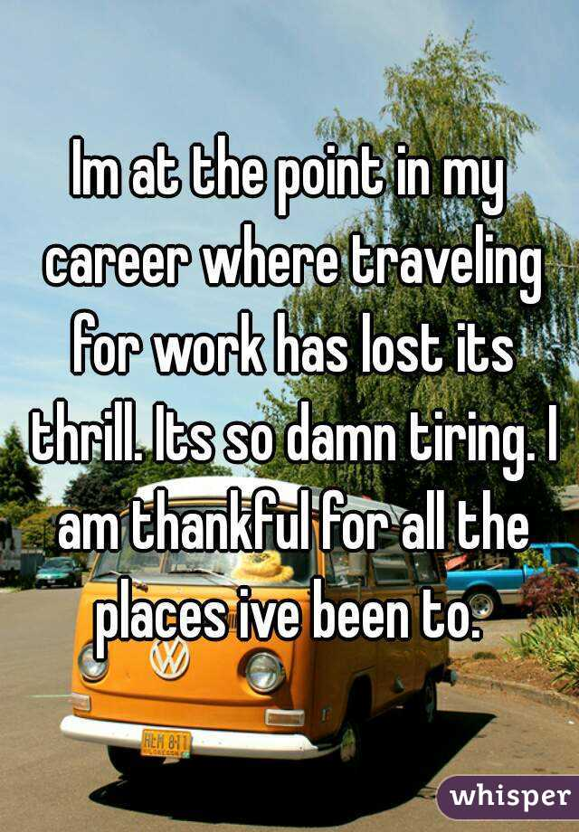 Im at the point in my career where traveling for work has lost its thrill. Its so damn tiring. I am thankful for all the places ive been to.