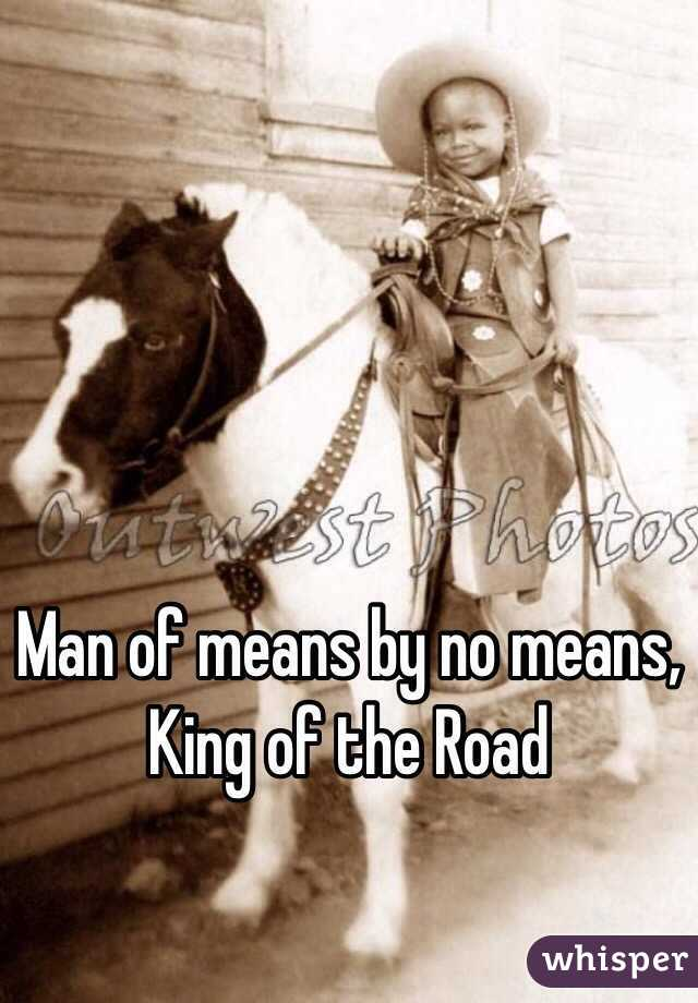 Man of means by no means, King of the Road