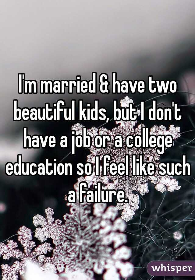 I'm married & have two beautiful kids, but I don't have a job or a college education so I feel like such a failure.