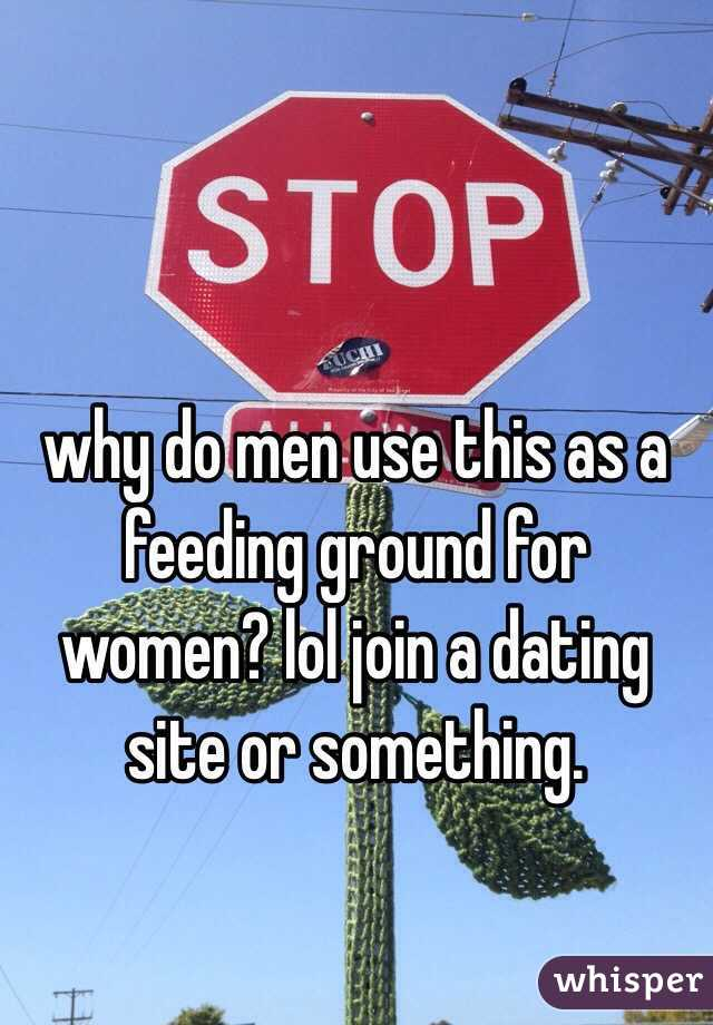 why do men use this as a feeding ground for women? lol join a dating site or something.