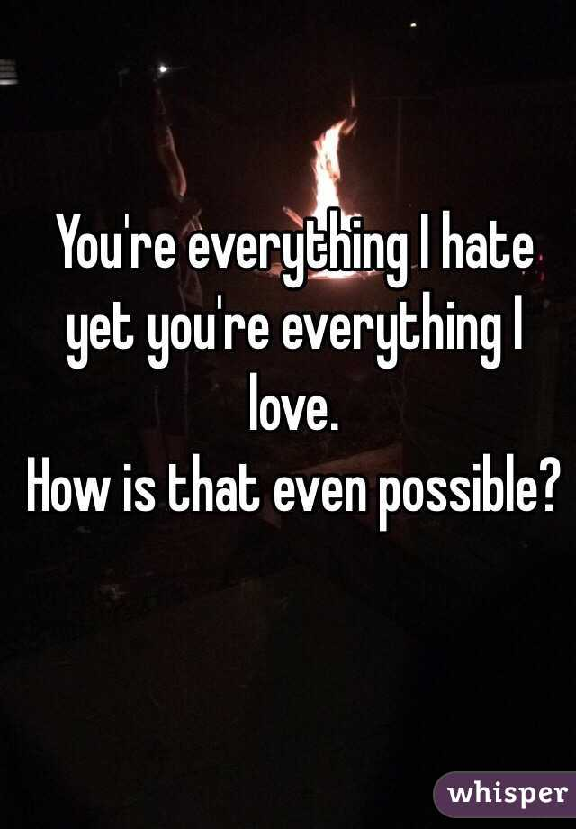 You're everything I hate yet you're everything I love.  How is that even possible?