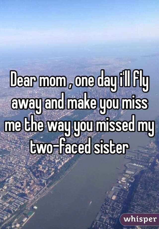 Dear mom , one day i'll fly away and make you miss me the way you missed my two-faced sister