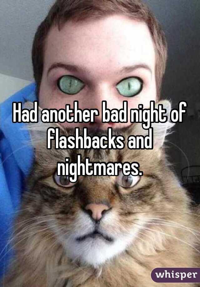 Had another bad night of flashbacks and nightmares.