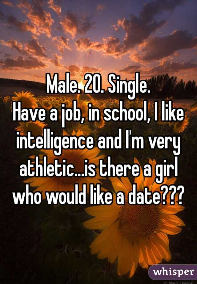Male. 20. Single. Have a job, in school, I like intelligence and I'm very athletic...is there a girl who would like a date???