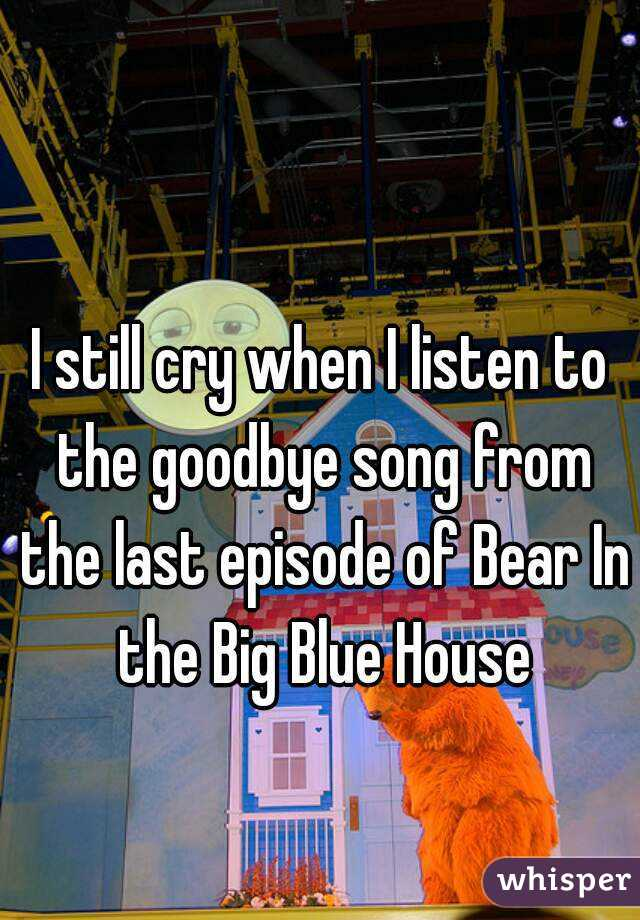 I still cry when I listen to the goodbye song from the last episode of Bear In the Big Blue House